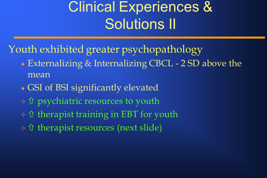 Clinical Experiences & Solutions II Youth exhibited greater psychopathology  Externalizing & Internalizing CBCL - 2 SD above the mean  GSI of BSI si