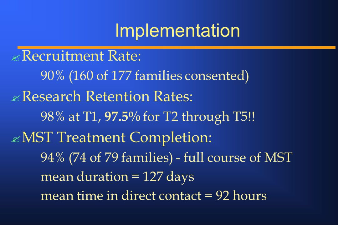 ? Recruitment Rate: 90% (160 of 177 families consented) ? Research Retention Rates: 98% at T1, 97.5% for T2 through T5!! ? MST Treatment Completion: 9
