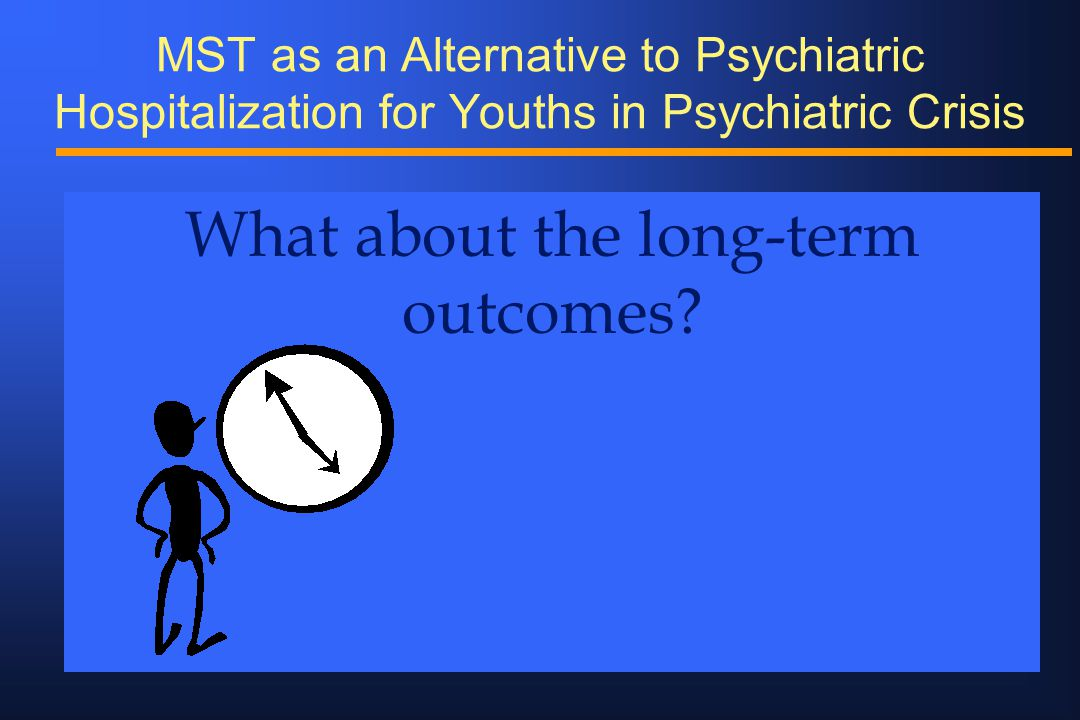 MST as an Alternative to Psychiatric Hospitalization for Youths in Psychiatric Crisis What about the long-term outcomes?