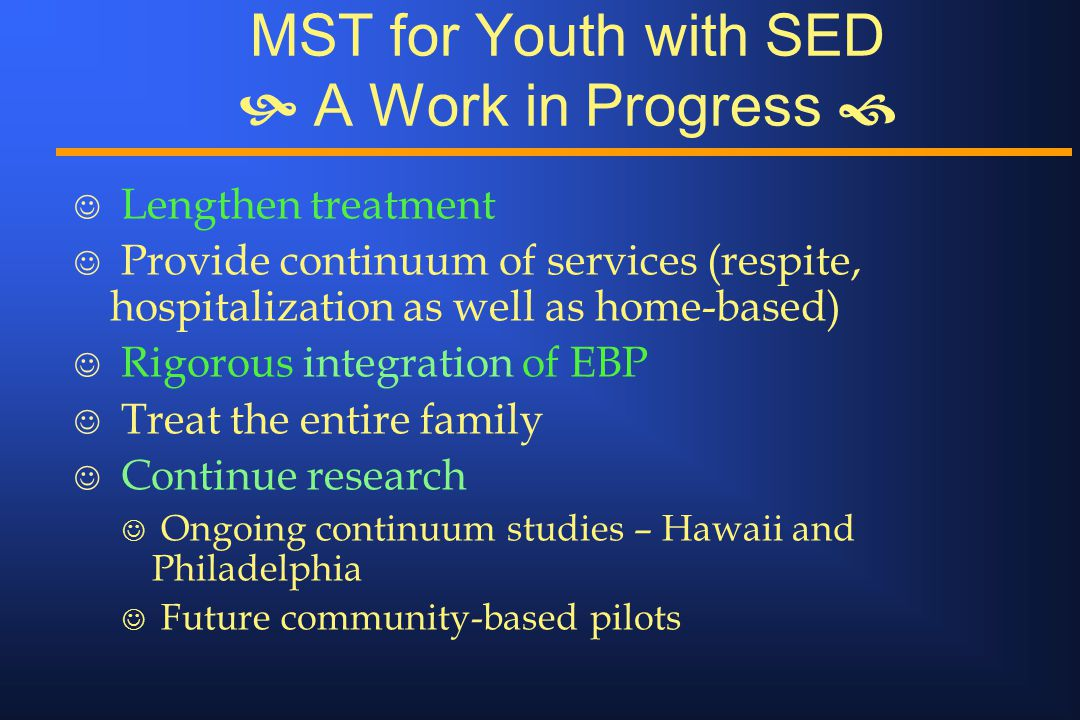MST for Youth with SED  A Work in Progress  J Lengthen treatment J Provide continuum of services (respite, hospitalization as well as home-based) J Rigorous integration of EBP J Treat the entire family J Continue research J Ongoing continuum studies – Hawaii and Philadelphia J Future community-based pilots