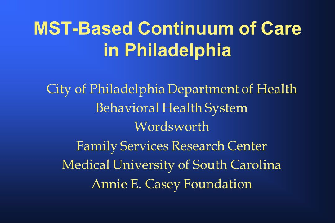 MST-Based Continuum of Care in Philadelphia City of Philadelphia Department of Health Behavioral Health System Wordsworth Family Services Research Center Medical University of South Carolina Annie E.
