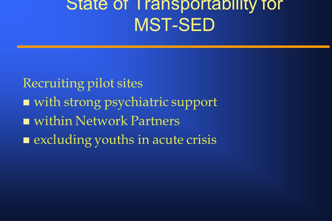 State of Transportability for MST-SED Recruiting pilot sites n with strong psychiatric support n within Network Partners n excluding youths in acute c