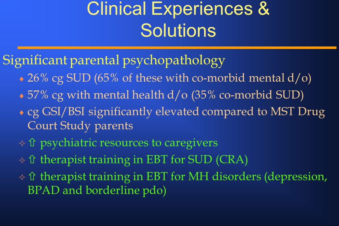 Clinical Experiences & Solutions Significant parental psychopathology  26% cg SUD (65% of these with co-morbid mental d/o)  57% cg with mental healt