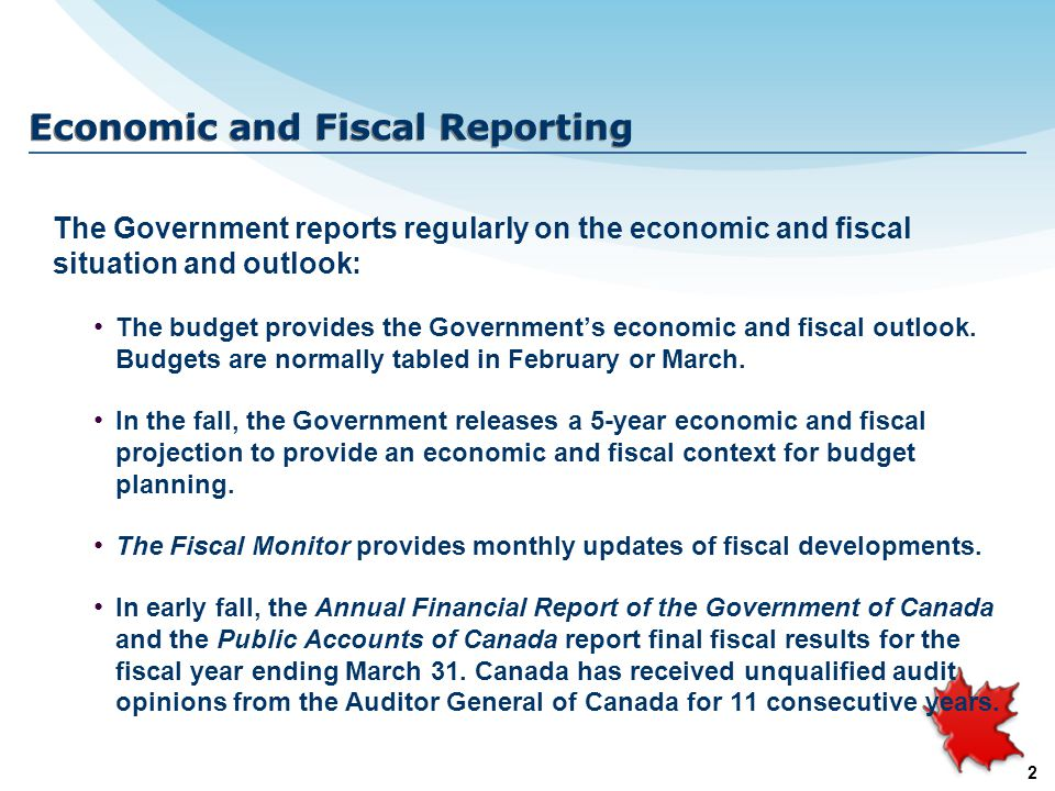 2 Economic and Fiscal Reporting The Government reports regularly on the economic and fiscal situation and outlook: The budget provides the Government'