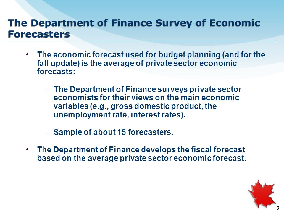 3 The Department of Finance Survey of Economic Forecasters The economic forecast used for budget planning (and for the fall update) is the average of private sector economic forecasts: – The Department of Finance surveys private sector economists for their views on the main economic variables (e.g., gross domestic product, the unemployment rate, interest rates).
