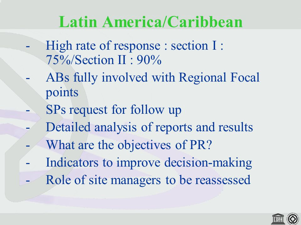 Latin America/Caribbean -High rate of response : section I : 75%/Section II : 90% -ABs fully involved with Regional Focal points -SPs request for follow up -Detailed analysis of reports and results -What are the objectives of PR.