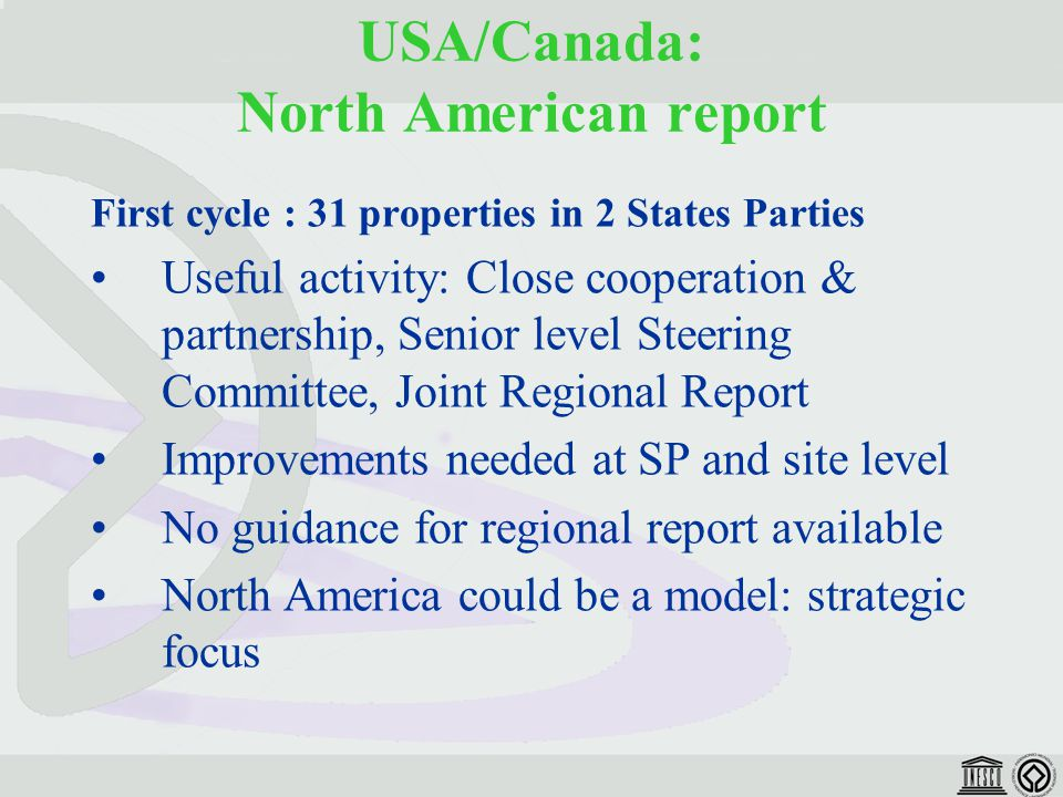 USA/Canada: North American report First cycle : 31 properties in 2 States Parties Useful activity: Close cooperation & partnership, Senior level Steering Committee, Joint Regional Report Improvements needed at SP and site level No guidance for regional report available North America could be a model: strategic focus