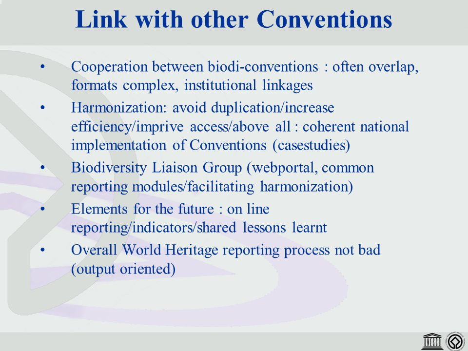 Link with other Conventions Cooperation between biodi-conventions : often overlap, formats complex, institutional linkages Harmonization: avoid duplication/increase efficiency/imprive access/above all : coherent national implementation of Conventions (casestudies) Biodiversity Liaison Group (webportal, common reporting modules/facilitating harmonization) Elements for the future : on line reporting/indicators/shared lessons learnt Overall World Heritage reporting process not bad (output oriented)