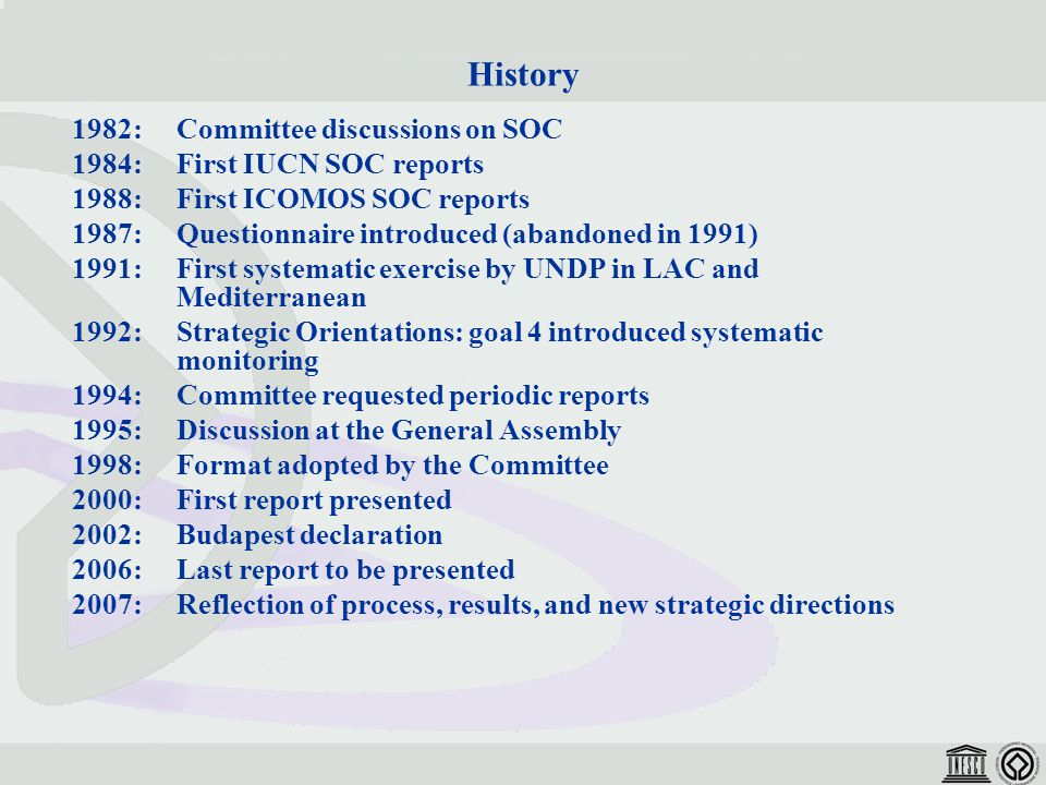 History 1982:Committee discussions on SOC 1984:First IUCN SOC reports 1988:First ICOMOS SOC reports 1987:Questionnaire introduced (abandoned in 1991) 1991:First systematic exercise by UNDP in LAC and Mediterranean 1992: Strategic Orientations: goal 4 introduced systematic monitoring 1994: Committee requested periodic reports 1995: Discussion at the General Assembly 1998:Format adopted by the Committee 2000: First report presented 2002:Budapest declaration 2006: Last report to be presented 2007: Reflection of process, results, and new strategic directions