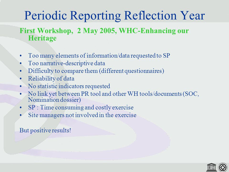 Periodic Reporting Reflection Year First Workshop, 2 May 2005, WHC-Enhancing our Heritage Too many elements of information/data requested to SP Too narrative-descriptive data Difficulty to compare them (different questionnaires) Reliability of data No statistic indicators requested No link yet between PR tool and other WH tools/documents (SOC, Nomination dossier) SP : Time consuming and costly exercise Site managers not involved in the exercise But positive results!