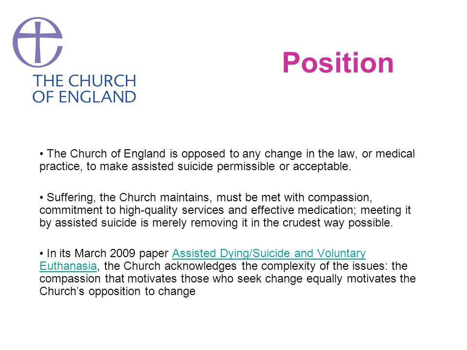 Position The Church of England is opposed to any change in the law, or medical practice, to make assisted suicide permissible or acceptable. Suffering