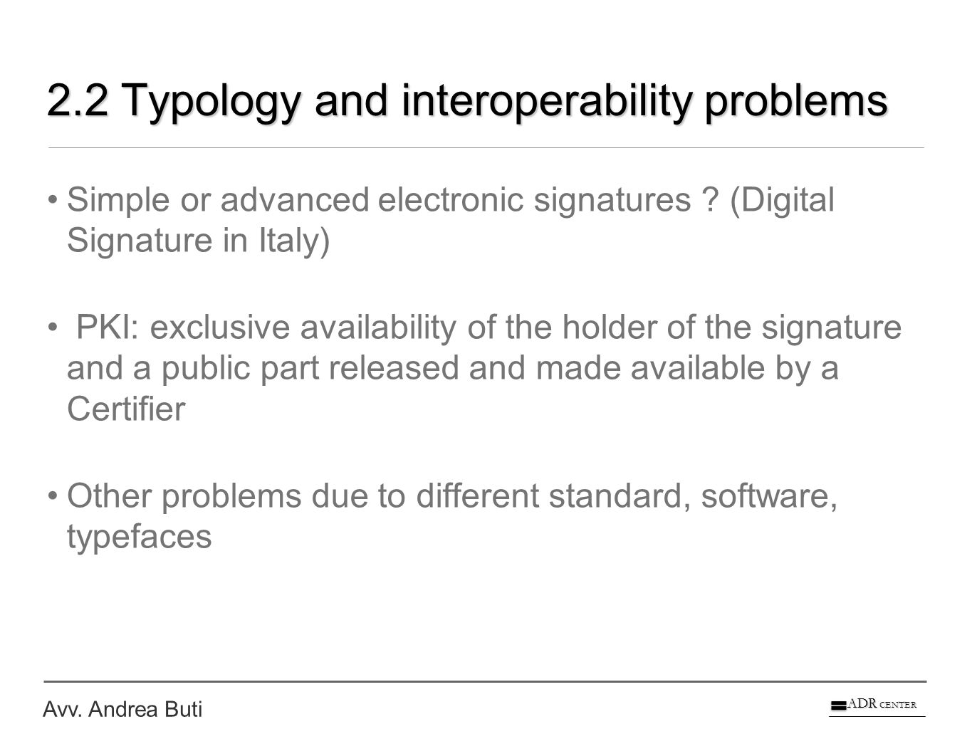 Avv. Andrea Buti ADR CENTER 2.2 Typology and interoperability problems Simple or advanced electronic signatures ? (Digital Signature in Italy) PKI: ex