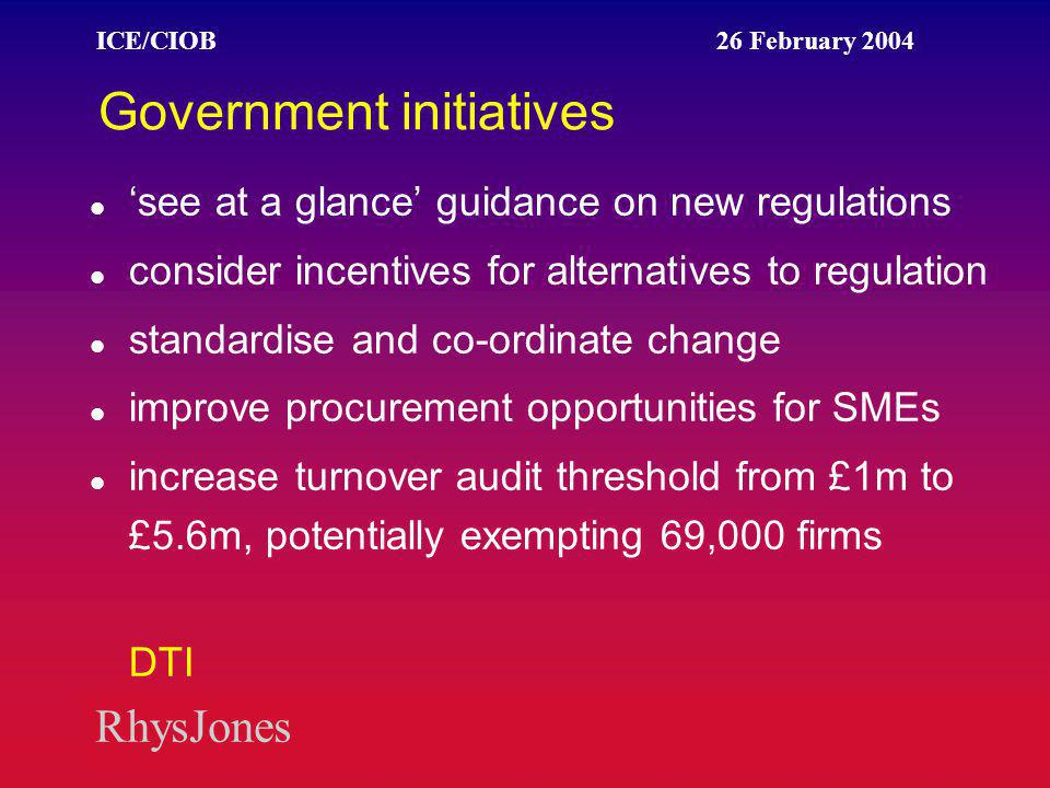 RhysJones ICE/CIOB 26 February 2004 Government initiatives 'see at a glance' guidance on new regulations consider incentives for alternatives to regulation standardise and co-ordinate change improve procurement opportunities for SMEs increase turnover audit threshold from £1m to £5.6m, potentially exempting 69,000 firms DTI