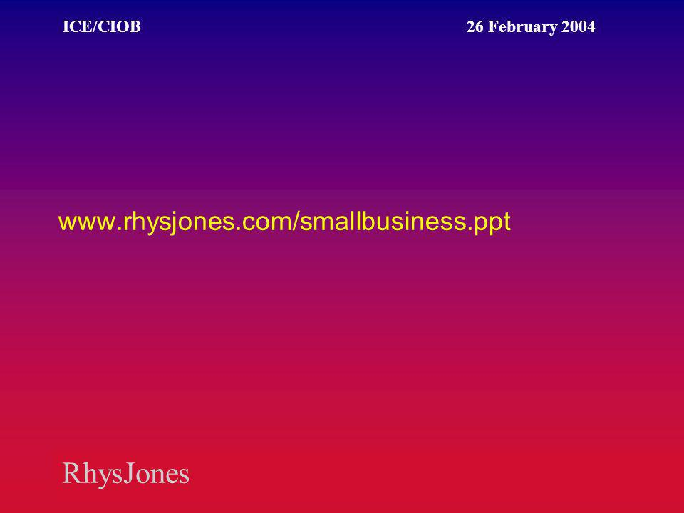 RhysJones ICE/CIOB 26 February 2004 www.rhysjones.com/smallbusiness.ppt