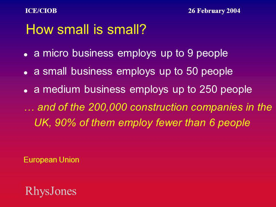 RhysJones ICE/CIOB 26 February 2004 The cost of red tape Owner/managers of SMEs spend an average of 10 hours a week complying, at an estimated cost to the economy of £17 billion. The Forum for Private Business 2002 Survey