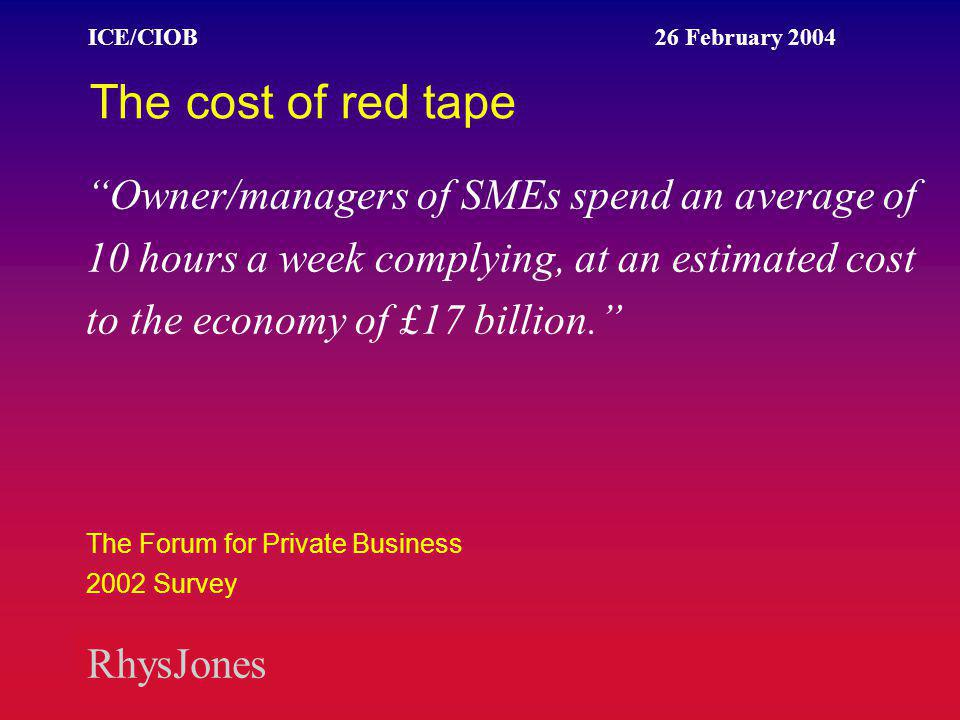 RhysJones ICE/CIOB 26 February 2004 Network for help Forum of Private Business www.fpb.co.uk Small Business Service www.cabinet-office.gov.uk Federation of Small Businesses www.fsb.org.uk Association of Chartered Certified Accounts www.acca.co.uk/smallbusiness Institute of Directors www.iod.com