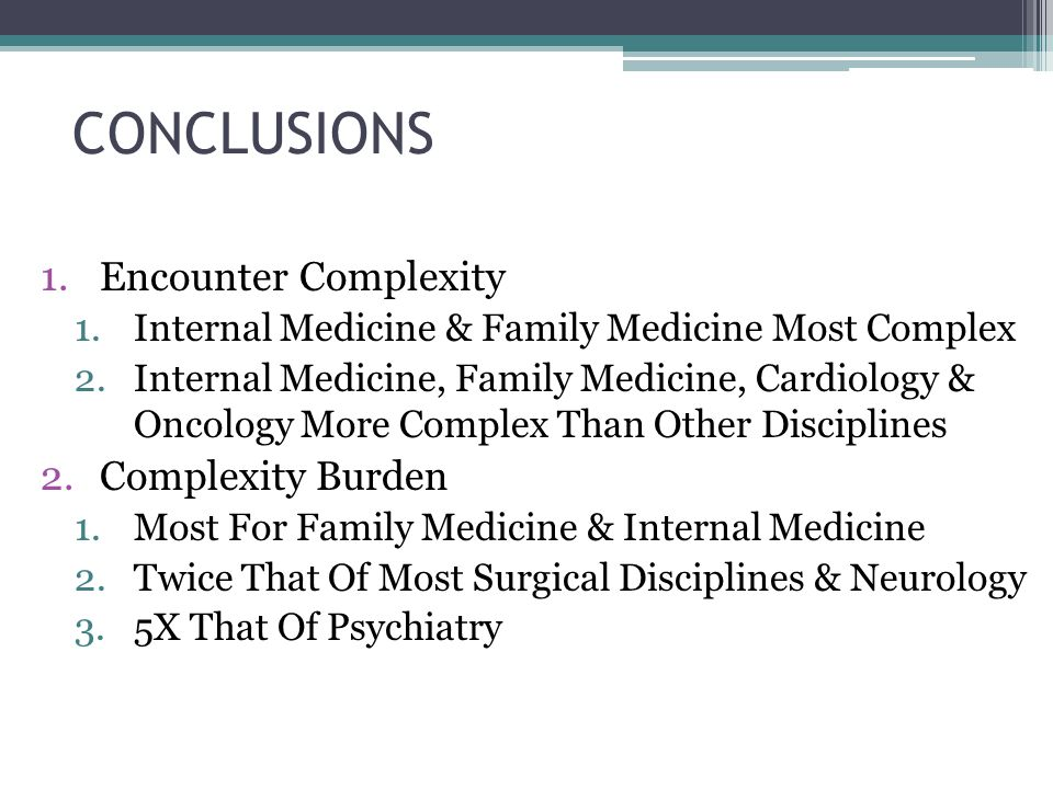 CONCLUSIONS 1.Encounter Complexity 1.Internal Medicine & Family Medicine Most Complex 2.Internal Medicine, Family Medicine, Cardiology & Oncology More Complex Than Other Disciplines 2.Complexity Burden 1.Most For Family Medicine & Internal Medicine 2.Twice That Of Most Surgical Disciplines & Neurology 3.5X That Of Psychiatry