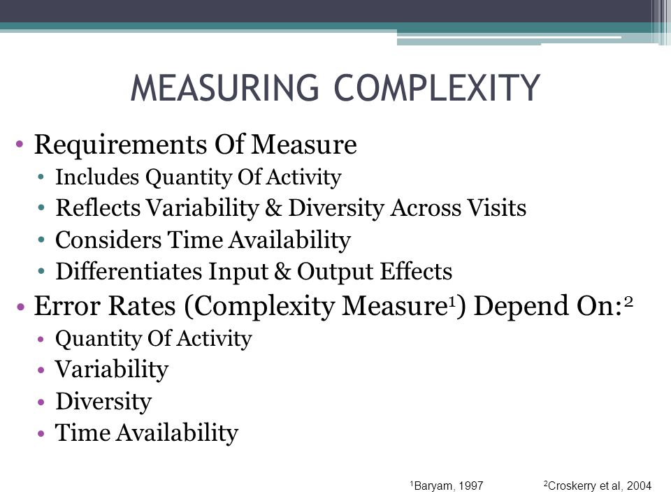 MEASURING COMPLEXITY Requirements Of Measure Includes Quantity Of Activity Reflects Variability & Diversity Across Visits Considers Time Availability Differentiates Input & Output Effects Error Rates (Complexity Measure 1 ) Depend On: 2 Quantity Of Activity Variability Diversity Time Availability 1 Baryam, 1997 2 Croskerry et al, 2004