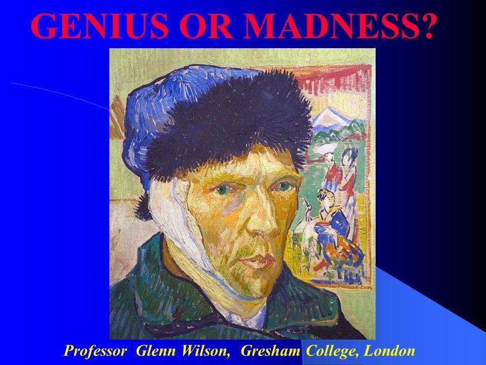 Professor Glenn Wilson, Gresham College, London GENIUS OR MADNESS