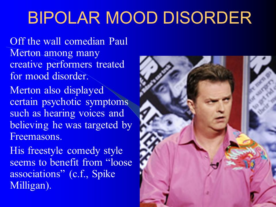 BIPOLAR MOOD DISORDER Off the wall comedian Paul Merton among many creative performers treated for mood disorder. Merton also displayed certain psycho