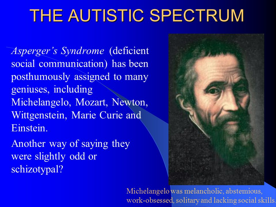 THE AUTISTIC SPECTRUM Asperger's Syndrome (deficient social communication) has been posthumously assigned to many geniuses, including Michelangelo, Mo