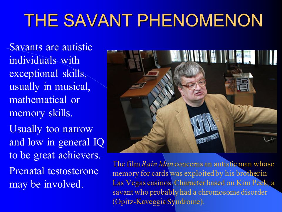 THE SAVANT PHENOMENON Savants are autistic individuals with exceptional skills, usually in musical, mathematical or memory skills. Usually too narrow