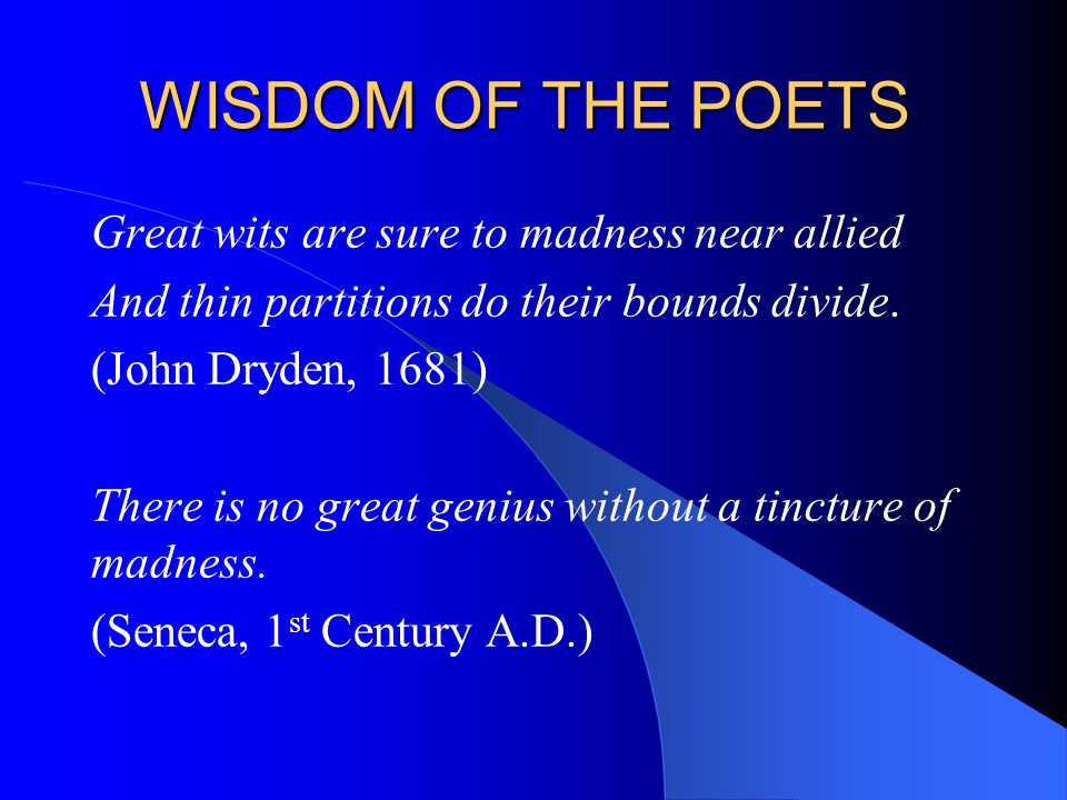 WISDOM OF THE POETS Great wits are sure to madness near allied And thin partitions do their bounds divide. (John Dryden, 1681) There is no great geniu