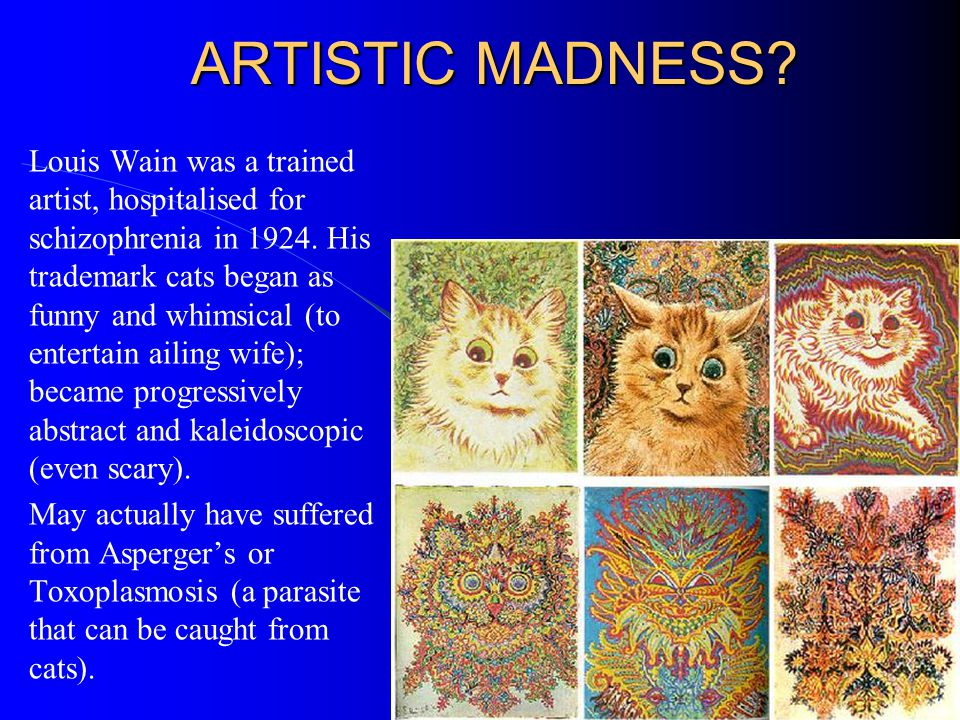 ARTISTIC MADNESS? Louis Wain was a trained artist, hospitalised for schizophrenia in 1924. His trademark cats began as funny and whimsical (to enterta