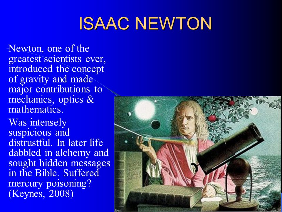 ISAAC NEWTON Newton, one of the greatest scientists ever, introduced the concept of gravity and made major contributions to mechanics, optics & mathematics.