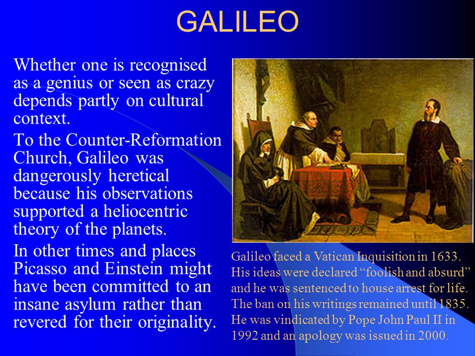 GALILEO Whether one is recognised as a genius or seen as crazy depends partly on cultural context. To the Counter-Reformation Church, Galileo was dang