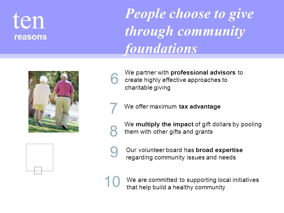 reasons ten People choose to give through community foundations 7 We offer maximum tax advantage 10 We are committed to supporting local initiatives that help build a healthy community 9 8 We multiply the impact of gift dollars by pooling them with other gifts and grants 6 We partner with professional advisors to create highly effective approaches to charitable giving Our volunteer board has broad expertise regarding community issues and needs