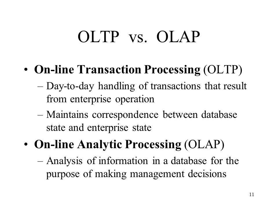 12 OLAP Analyzes historical data (terabytes) using complex queries Due to volume of data and complexity of queries, OLAP often uses a data warehouse Data Warehouse - (offline) repository of historical data generated from OLTP or other sources Data Mining - use of warehouse data to discover relationships that might influence enterprise strategy