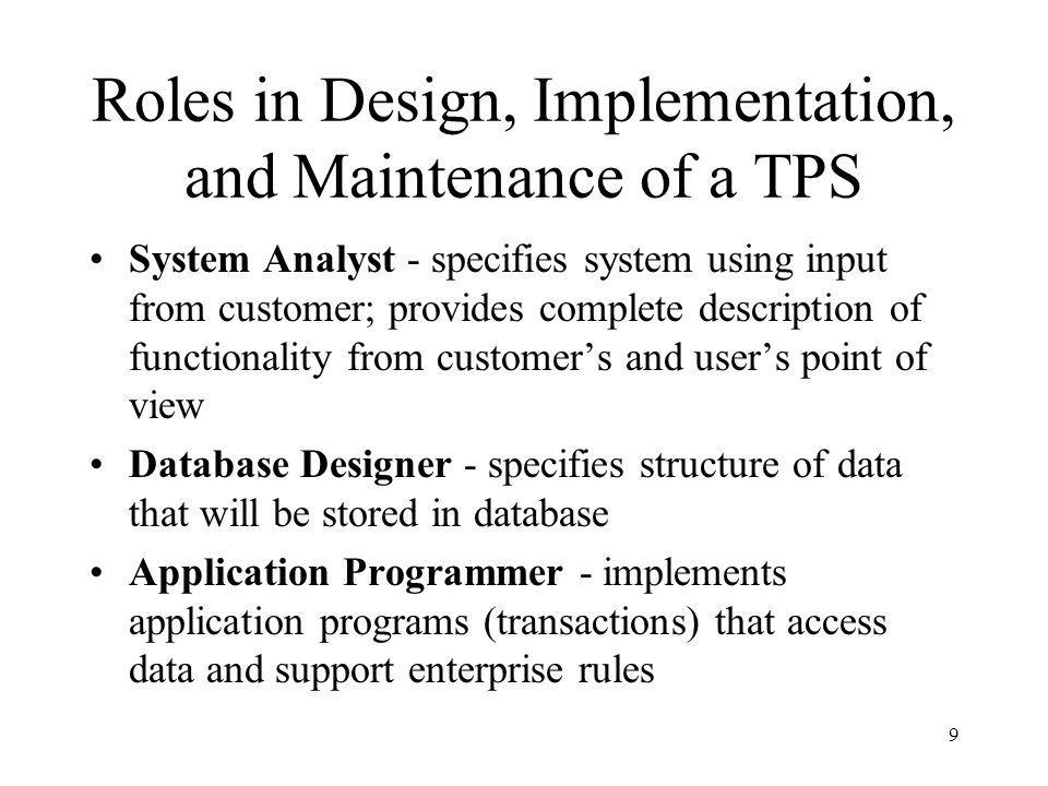 10 Roles in Design, Implementation and Maintenance of a TPS (con't) Database Administrator - maintains database once system is operational: space allocation, performance optimization, database security System Administrator - maintains transaction processing system: monitors interconnection of HW and SW modules, deals with failures and congestion