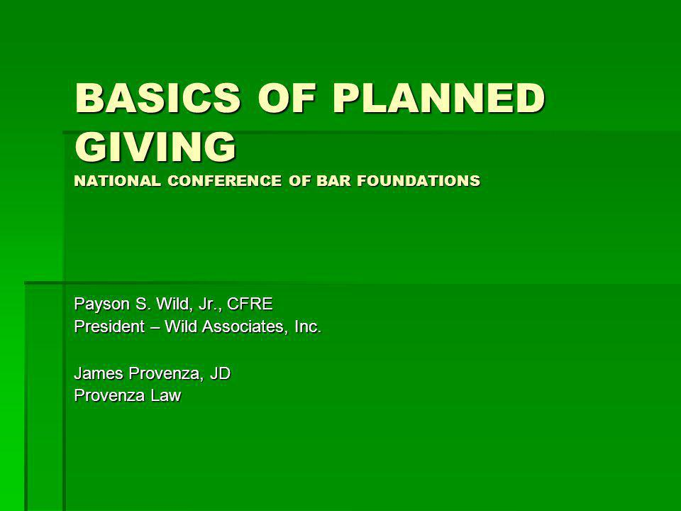 BASICS OF PLANNED GIVING NATIONAL CONFERENCE OF BAR FOUNDATIONS Payson S. Wild, Jr., CFRE President – Wild Associates, Inc. James Provenza, JD Provenz