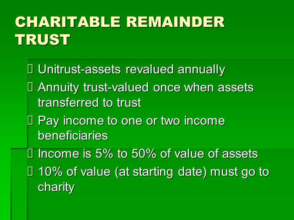 CHARITABLE REMAINDER TRUST  Unitrust-assets revalued annually  Annuity trust-valued once when assets transferred to trust  Pay income to one or two income beneficiaries  Income is 5% to 50% of value of assets  10% of value (at starting date) must go to charity