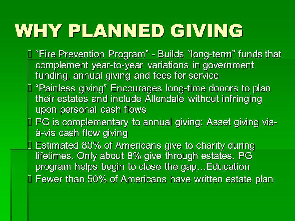 WHY PLANNED GIVING  Fire Prevention Program - Builds long-term funds that complement year-to-year variations in government funding, annual giving and fees for service  Painless giving Encourages long-time donors to plan their estates and include Allendale without infringing upon personal cash flows  PG is complementary to annual giving: Asset giving vis- à-vis cash flow giving  Estimated 80% of Americans give to charity during lifetimes.