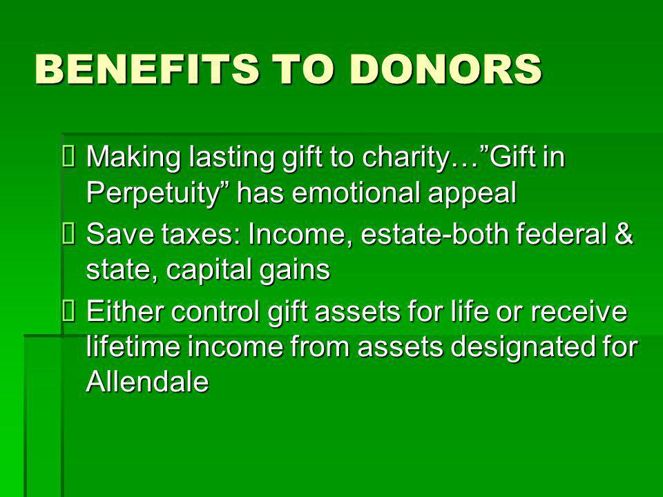 BENEFITS TO DONORS  Making lasting gift to charity… Gift in Perpetuity has emotional appeal  Save taxes: Income, estate-both federal & state, capital gains  Either control gift assets for life or receive lifetime income from assets designated for Allendale