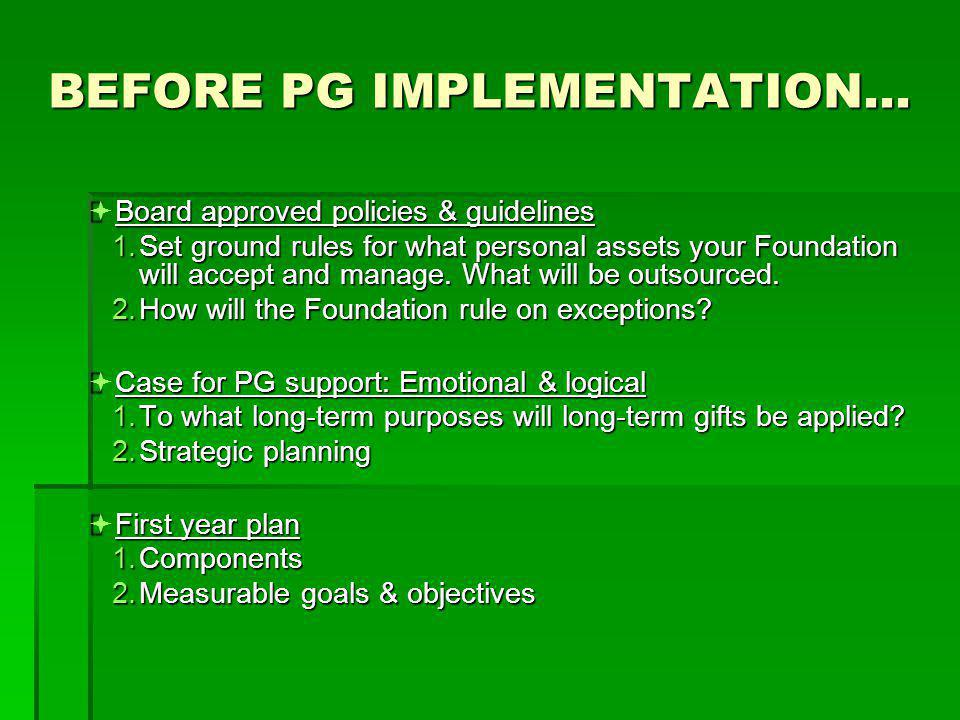 BEFORE PG IMPLEMENTATION…  Board approved policies & guidelines 1.Set ground rules for what personal assets your Foundation will accept and manage. W