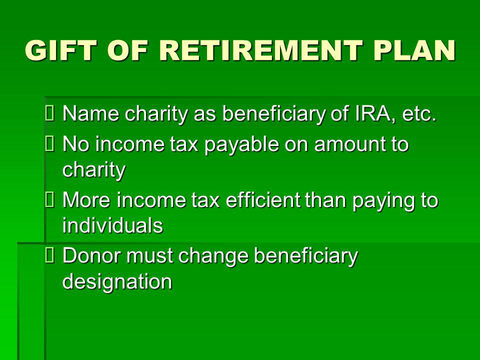 GIFT OF RETIREMENT PLAN  Name charity as beneficiary of IRA, etc.  No income tax payable on amount to charity  More income tax efficient than payin