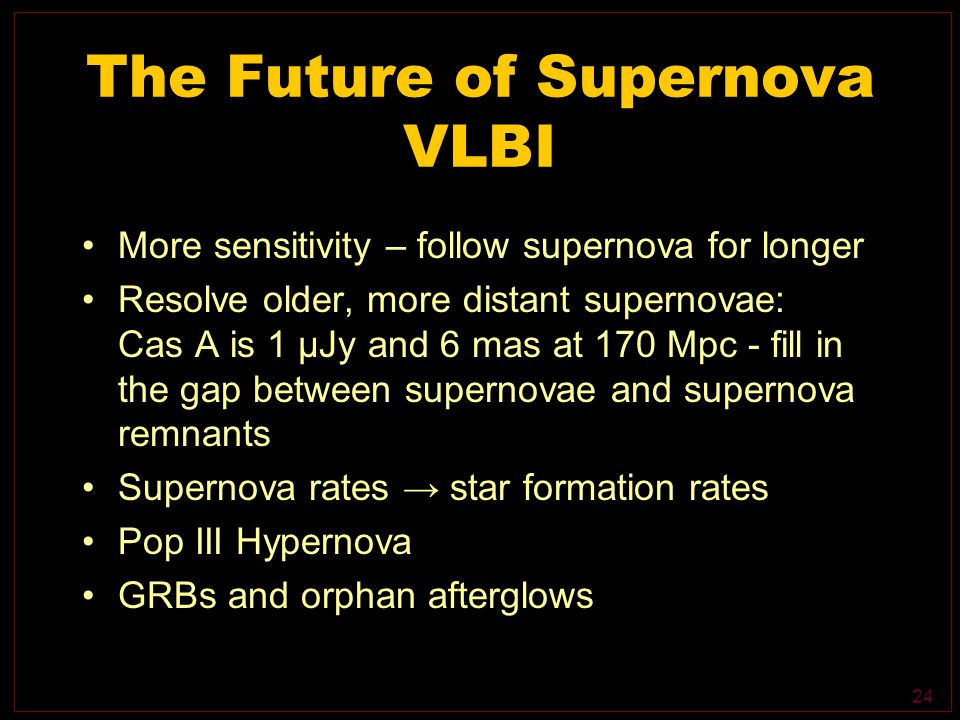 24 The Future of Supernova VLBI More sensitivity – follow supernova for longer Resolve older, more distant supernovae: Cas A is 1 μJy and 6 mas at 170 Mpc - fill in the gap between supernovae and supernova remnants Supernova rates → star formation rates Pop III Hypernova GRBs and orphan afterglows