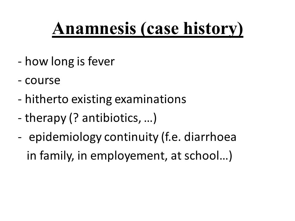Anamnesis (case history) - how long is fever - course - hitherto existing examinations - therapy (? antibiotics, …) -epidemiology continuity (f.e. dia