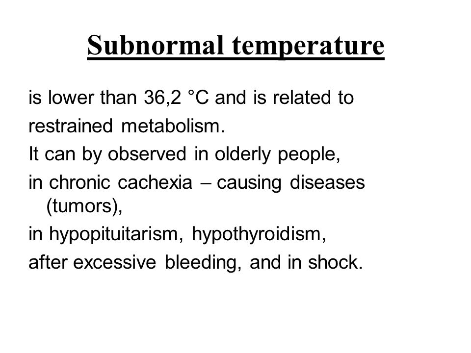 Subnormal temperature is lower than 36,2 °C and is related to restrained metabolism. It can by observed in olderly people, in chronic cachexia – causi