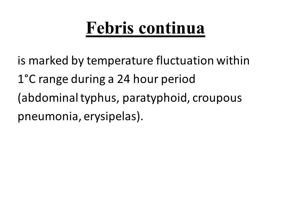 Febris continua is marked by temperature fluctuation within 1°C range during a 24 hour period (abdominal typhus, paratyphoid, croupous pneumonia, erys