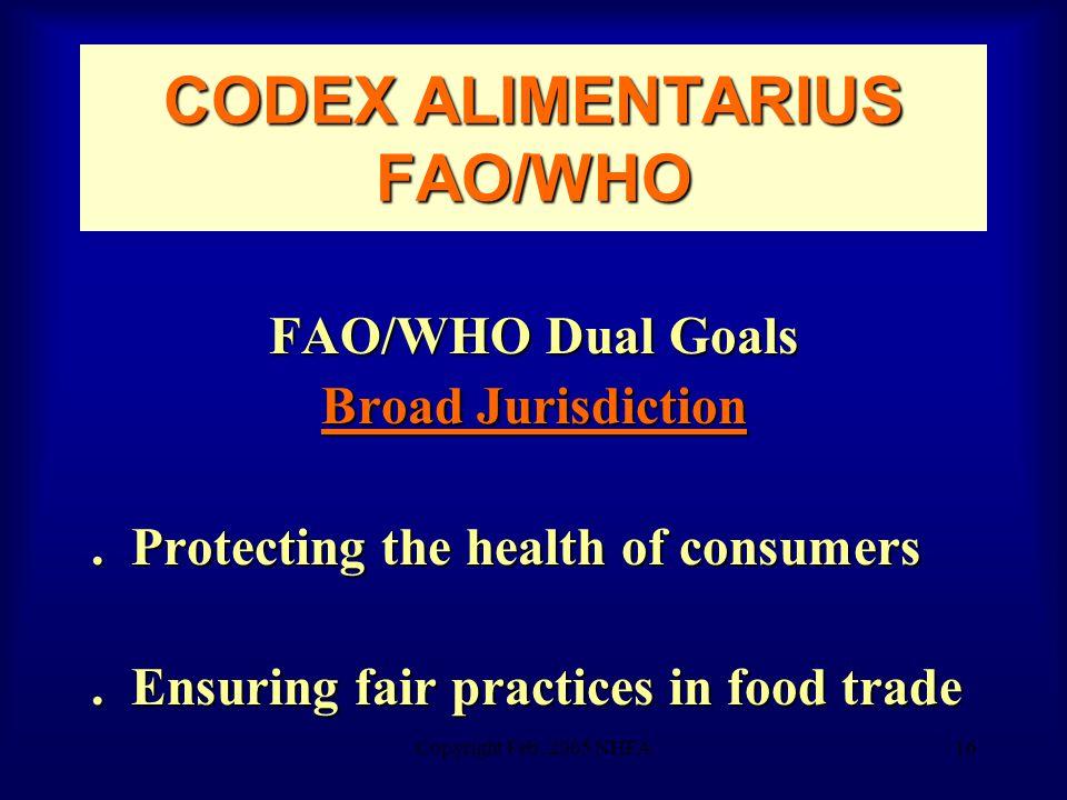 Copyright Feb. 2005 NHFA16 CODEX ALIMENTARIUS FAO/WHO FAO/WHO Dual Goals Broad Jurisdiction.