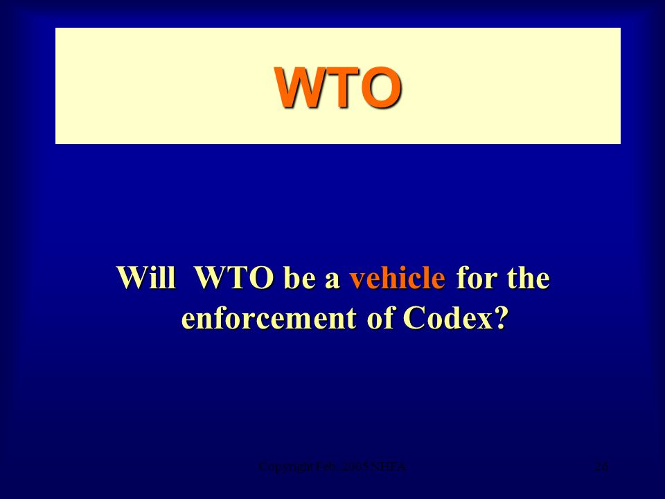 Copyright Feb. 2005 NHFA26 WTO Will WTO be a vehicle for the enforcement of Codex
