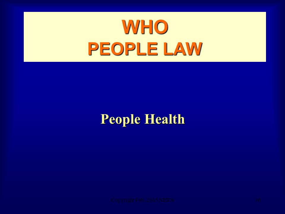 Copyright Feb. 2005 NHFA36 WHO PEOPLE LAW People Health
