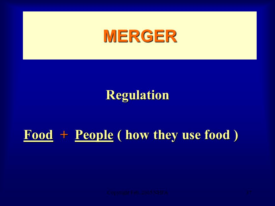 Copyright Feb. 2005 NHFA37 MERGER Regulation Food + People ( how they use food )