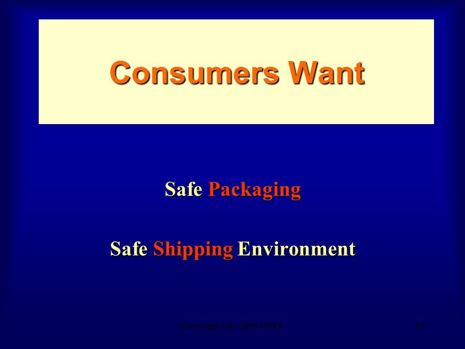 Copyright Feb. 2005 NHFA65 Consumers Want Safe Packaging Safe Shipping Environment