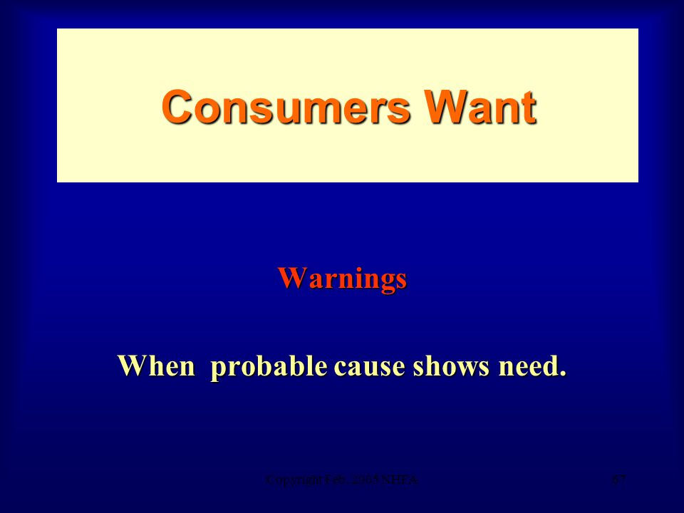 Copyright Feb. 2005 NHFA67 Consumers Want Warnings When probable cause shows need.