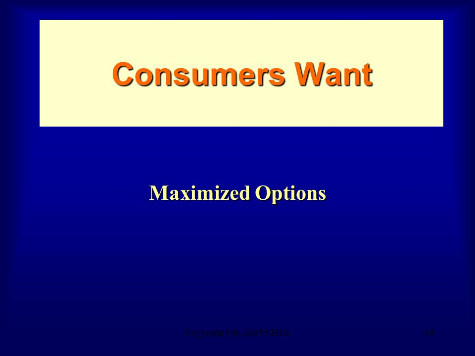Copyright Feb. 2005 NHFA68 Consumers Want Maximized Options